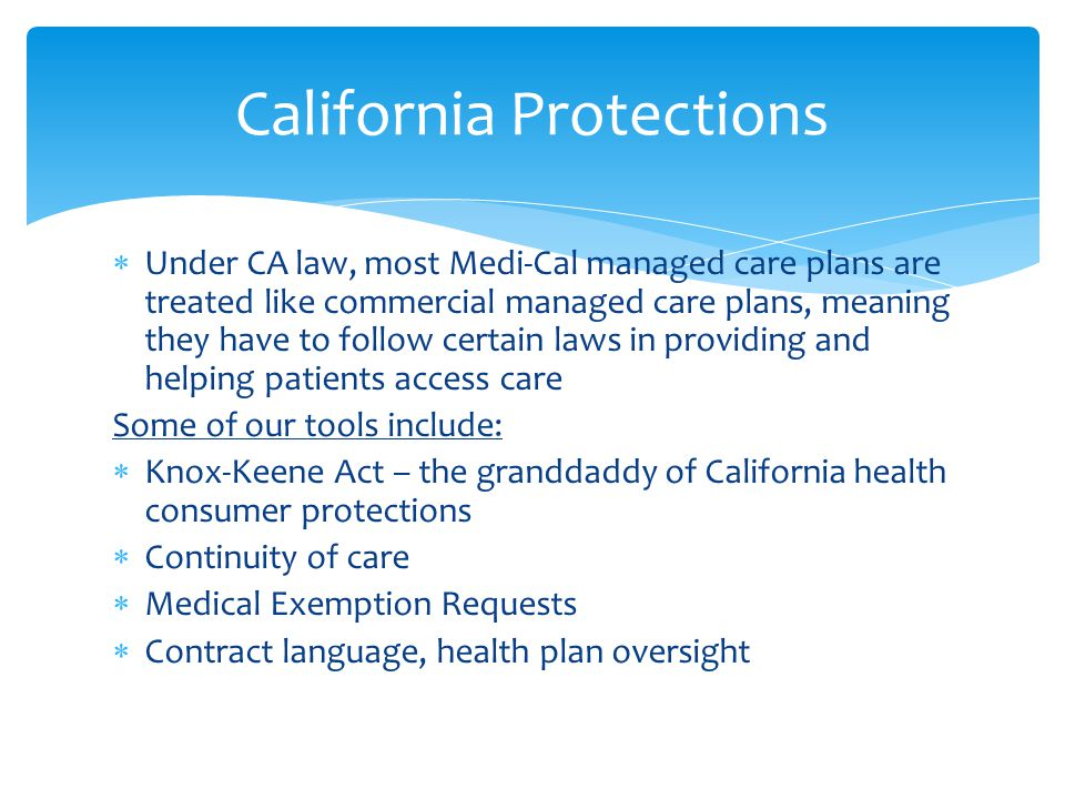  Under CA law, most Medi-Cal managed care plans are treated like commercial managed care plans, meaning they have to follow certain laws in providing and helping patients access care Some of our tools include:  Knox-Keene Act – the granddaddy of California health consumer protections  Continuity of care  Medical Exemption Requests  Contract language, health plan oversight California Protections