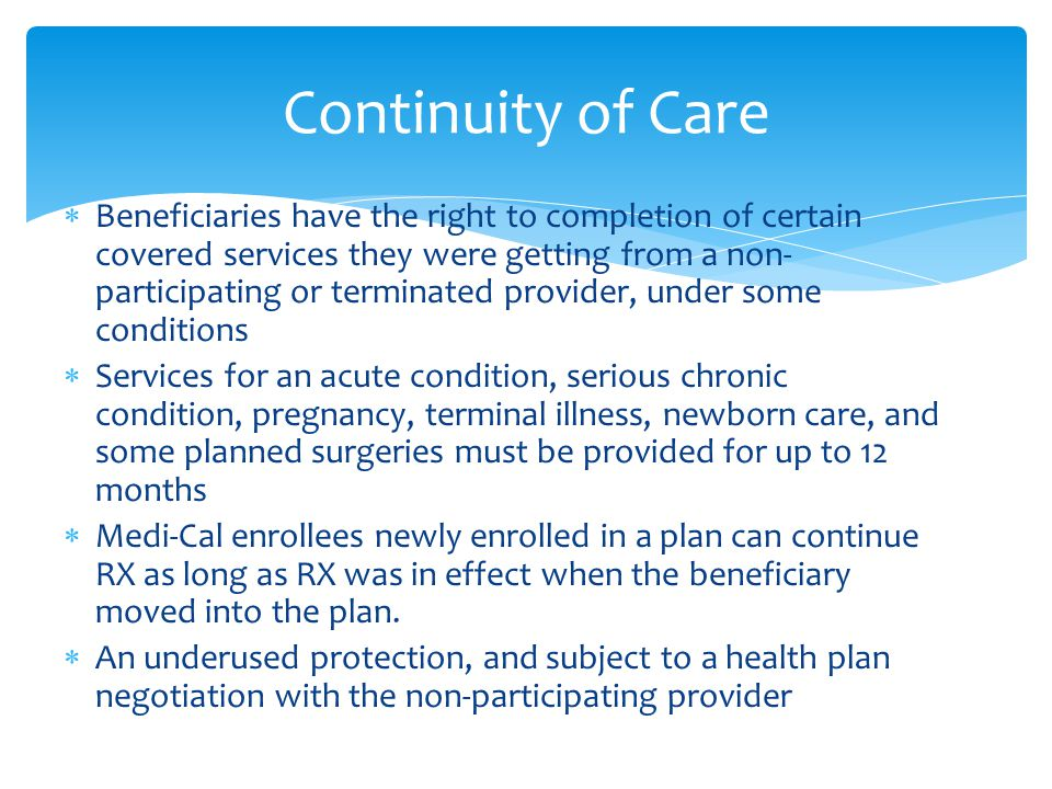  Beneficiaries have the right to completion of certain covered services they were getting from a non- participating or terminated provider, under some conditions  Services for an acute condition, serious chronic condition, pregnancy, terminal illness, newborn care, and some planned surgeries must be provided for up to 12 months  Medi-Cal enrollees newly enrolled in a plan can continue RX as long as RX was in effect when the beneficiary moved into the plan.