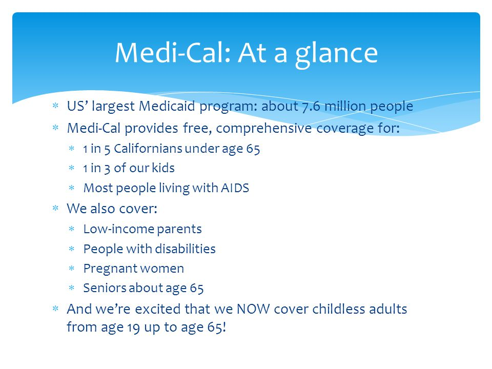  US' largest Medicaid program: about 7.6 million people  Medi-Cal provides free, comprehensive coverage for:  1 in 5 Californians under age 65  1 in 3 of our kids  Most people living with AIDS  We also cover:  Low-income parents  People with disabilities  Pregnant women  Seniors about age 65  And we're excited that we NOW cover childless adults from age 19 up to age 65.