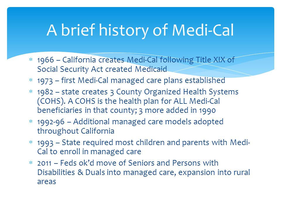  1966 – California creates Medi-Cal following Title XIX of Social Security Act created Medicaid  1973 – first Medi-Cal managed care plans established  1982 – state creates 3 County Organized Health Systems (COHS).
