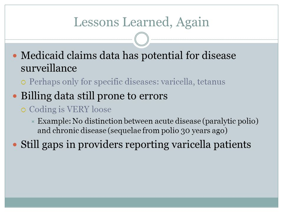 Lessons Learned, Again Medicaid claims data has potential for disease surveillance  Perhaps only for specific diseases: varicella, tetanus Billing da