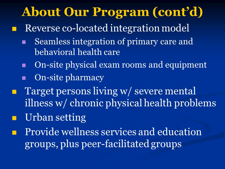 About Our Program (cont'd) Reverse co-located integration model Seamless integration of primary care and behavioral health care On-site physical exam rooms and equipment On-site pharmacy Target persons living w/ severe mental illness w/ chronic physical health problems Urban setting Provide wellness services and education groups, plus peer-facilitated groups