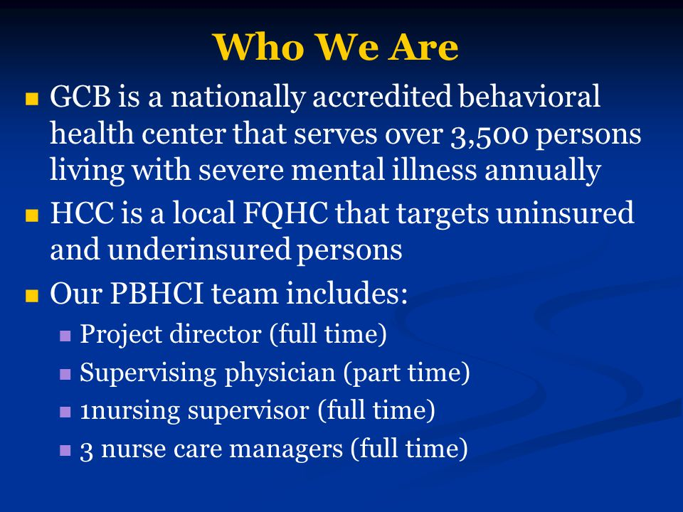 Who We Are GCB is a nationally accredited behavioral health center that serves over 3,500 persons living with severe mental illness annually HCC is a local FQHC that targets uninsured and underinsured persons Our PBHCI team includes: Project director (full time) Supervising physician (part time) 1nursing supervisor (full time) 3 nurse care managers (full time)