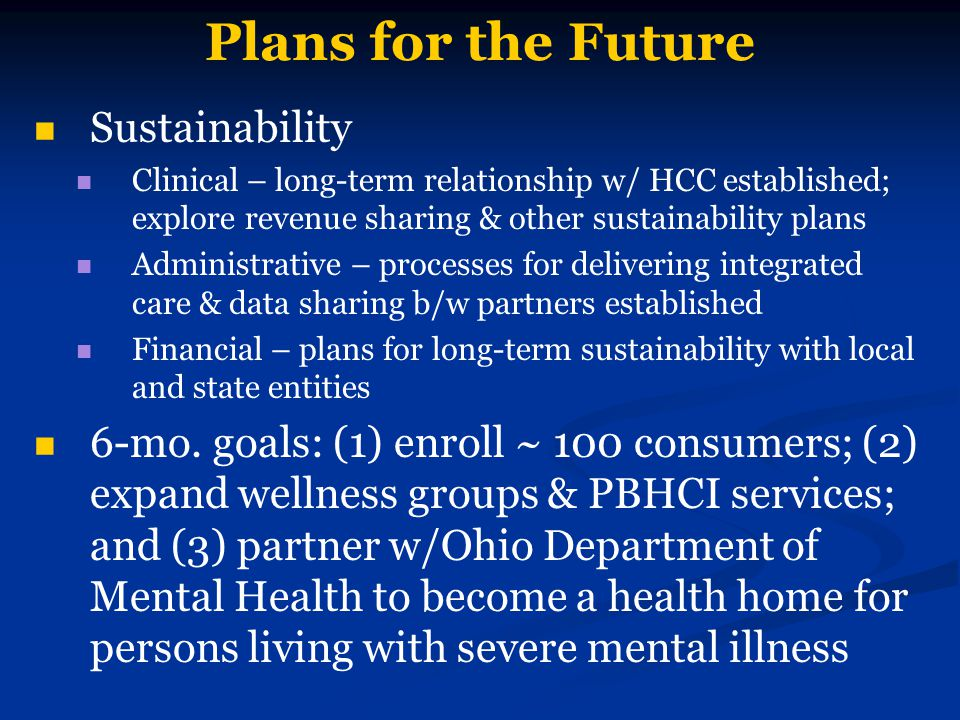 Plans for the Future Sustainability Clinical – long-term relationship w/ HCC established; explore revenue sharing & other sustainability plans Administrative – processes for delivering integrated care & data sharing b/w partners established Financial – plans for long-term sustainability with local and state entities 6-mo.