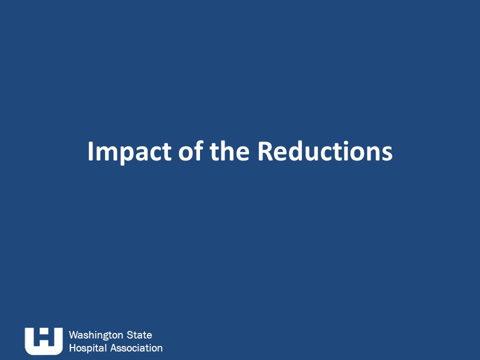 Washington State Hospital Association Impact of the Reductions