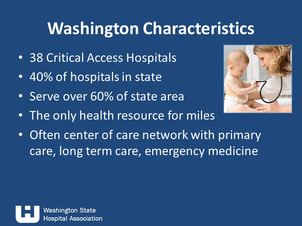 Washington State Hospital Association 38 Critical Access Hospitals 40% of hospitals in state Serve over 60% of state area The only health resource for miles Often center of care network with primary care, long term care, emergency medicine Washington Characteristics