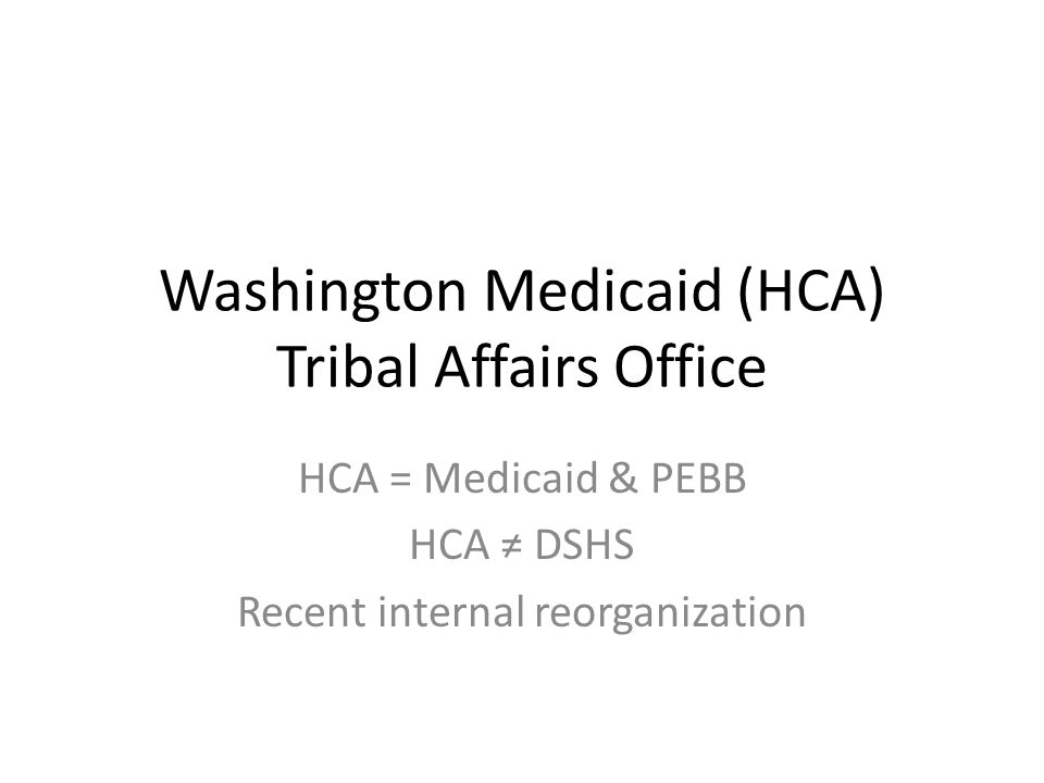 Washington Medicaid (HCA) Tribal Affairs Office HCA = Medicaid & PEBB HCA ≠ DSHS Recent internal reorganization