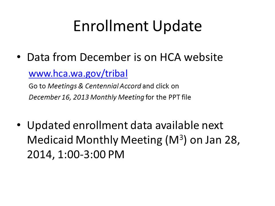 Enrollment Update Data from December is on HCA website www.hca.wa.gov/tribal Go to Meetings & Centennial Accord and click on December 16, 2013 Monthly Meeting for the PPT file Updated enrollment data available next Medicaid Monthly Meeting (M 3 ) on Jan 28, 2014, 1:00-3:00 PM