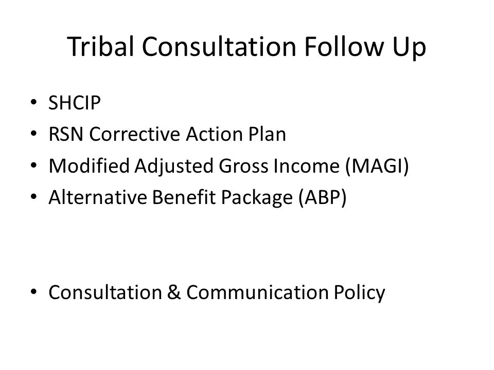 Tribal Consultation Follow Up SHCIP RSN Corrective Action Plan Modified Adjusted Gross Income (MAGI) Alternative Benefit Package (ABP) Consultation & Communication Policy
