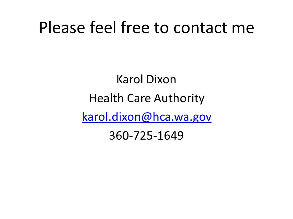 Please feel free to contact me Karol Dixon Health Care Authority karol.dixon@hca.wa.gov 360-725-1649