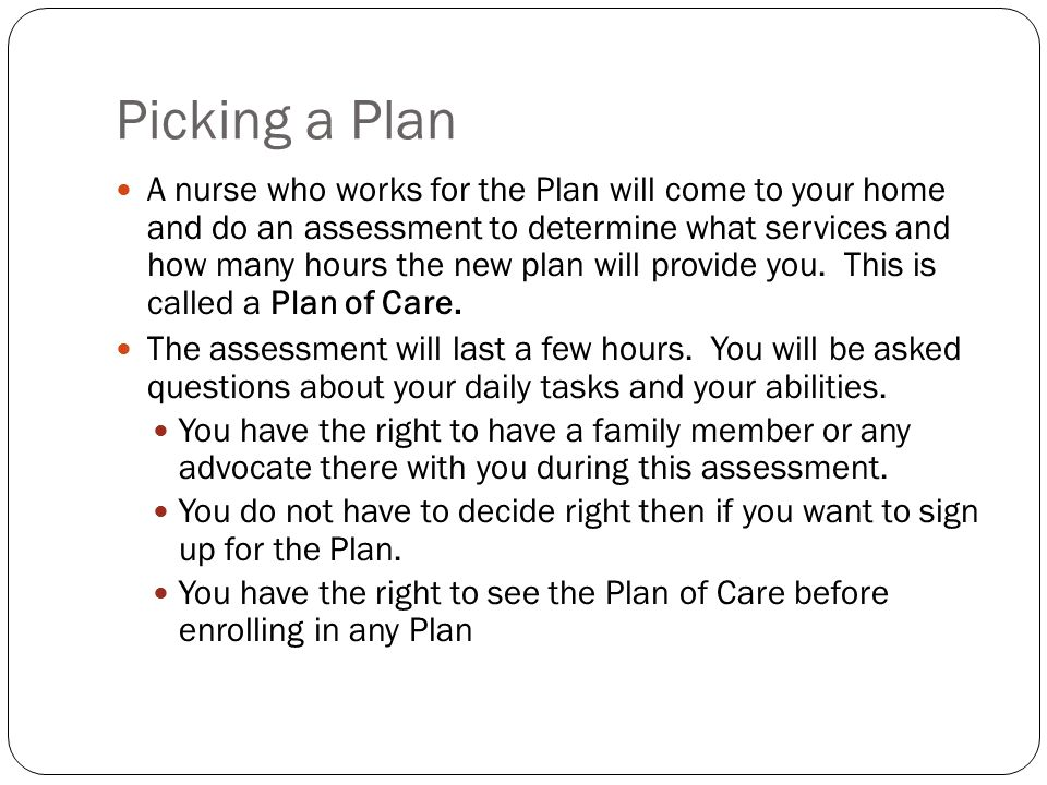 Picking a Plan A nurse who works for the Plan will come to your home and do an assessment to determine what services and how many hours the new plan w