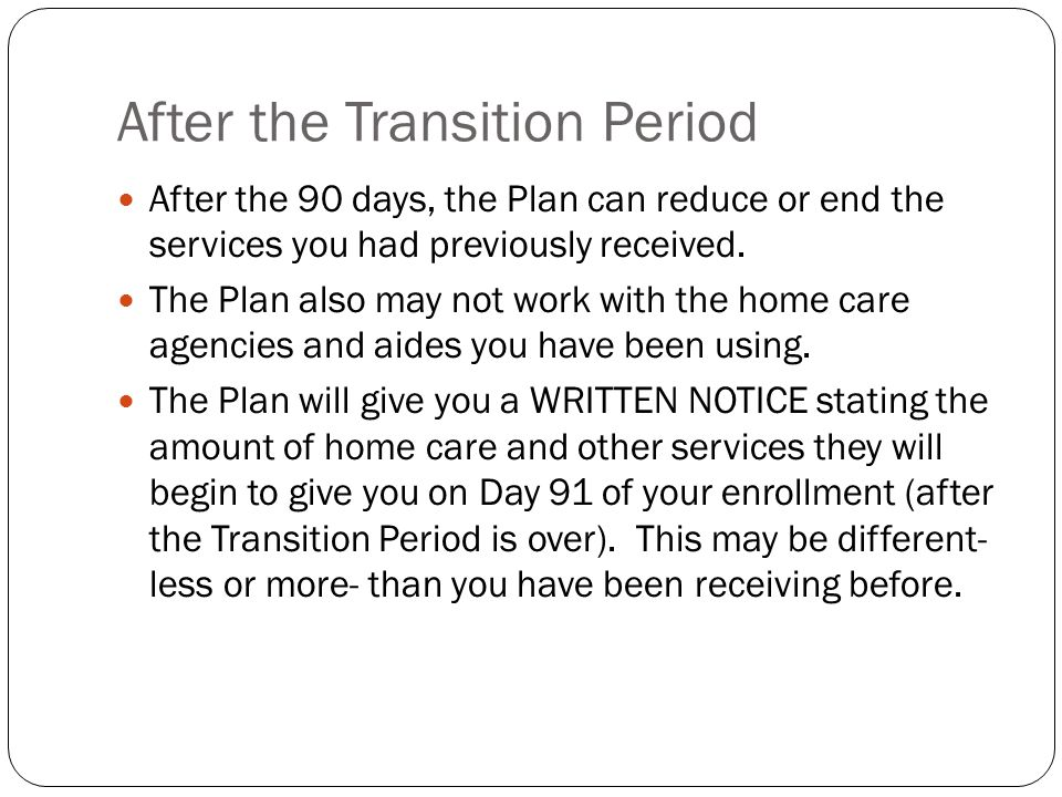 After the Transition Period After the 90 days, the Plan can reduce or end the services you had previously received. The Plan also may not work with th