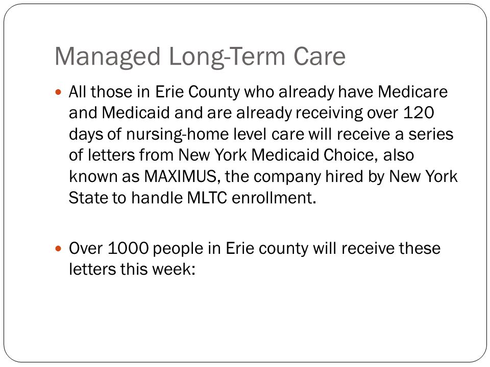 Managed Long-Term Care All those in Erie County who already have Medicare and Medicaid and are already receiving over 120 days of nursing-home level care will receive a series of letters from New York Medicaid Choice, also known as MAXIMUS, the company hired by New York State to handle MLTC enrollment.