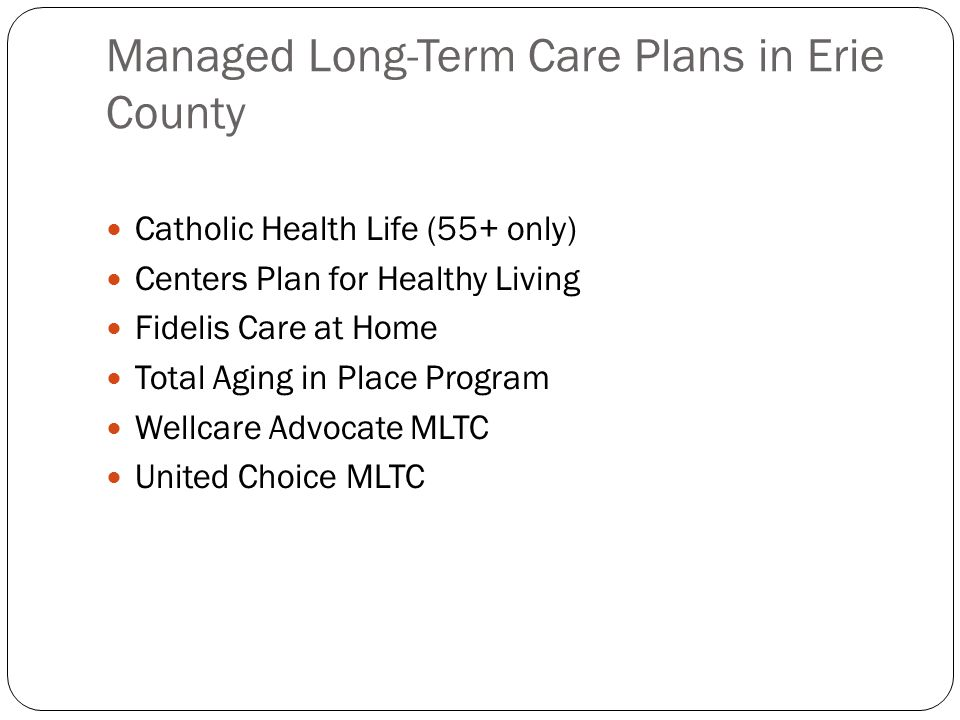 Managed Long-Term Care Plans in Erie County Catholic Health Life (55+ only) Centers Plan for Healthy Living Fidelis Care at Home Total Aging in Place Program Wellcare Advocate MLTC United Choice MLTC