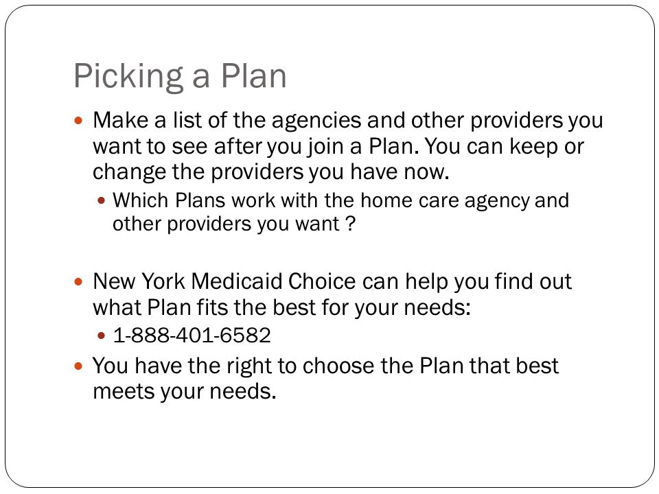 Picking a Plan Make a list of the agencies and other providers you want to see after you join a Plan. You can keep or change the providers you have no