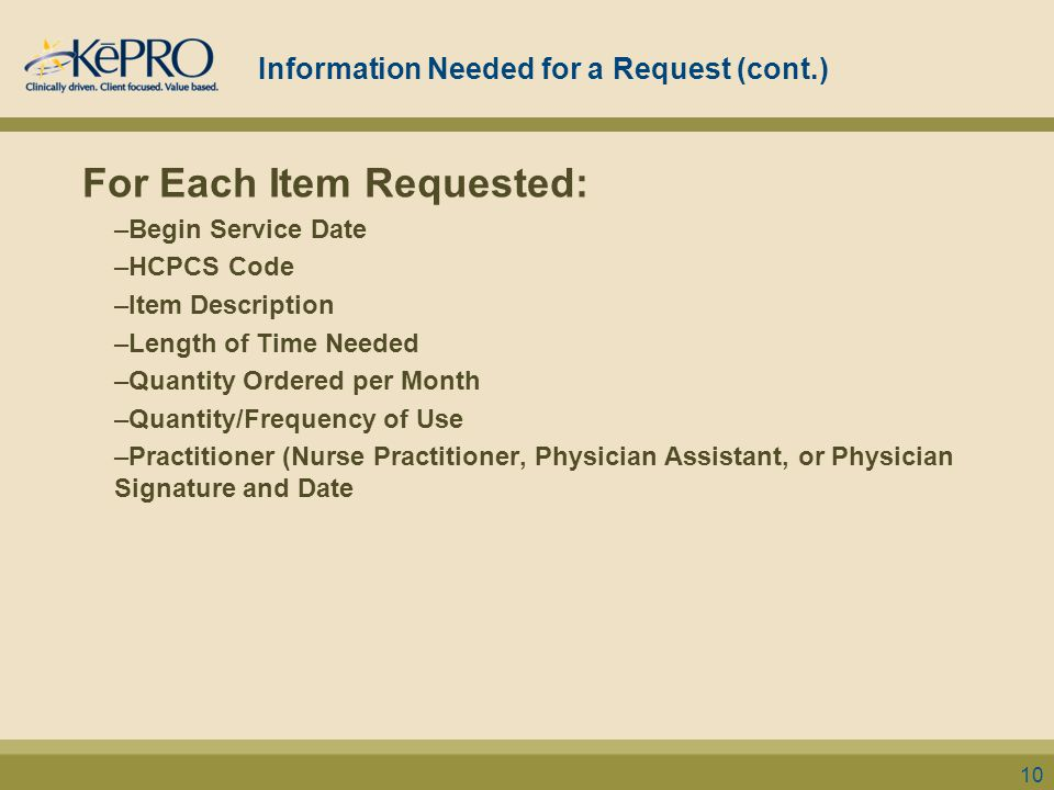 Information Needed for a Request (cont.) For Each Item Requested: –Begin Service Date –HCPCS Code –Item Description –Length of Time Needed –Quantity Ordered per Month –Quantity/Frequency of Use –Practitioner (Nurse Practitioner, Physician Assistant, or Physician Signature and Date 10