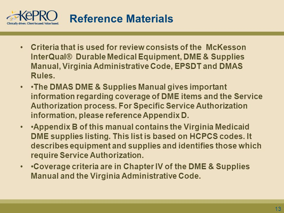 Reference Materials Criteria that is used for review consists of the McKesson InterQual® Durable Medical Equipment, DME & Supplies Manual, Virginia Administrative Code, EPSDT and DMAS Rules.