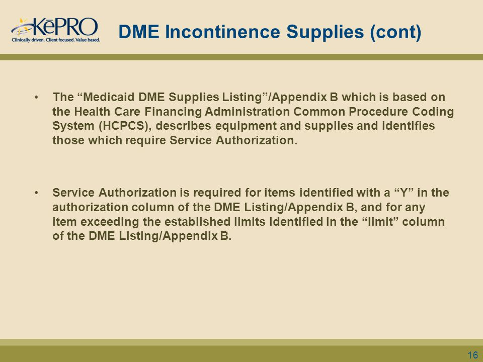 DME Incontinence Supplies (cont) The Medicaid DME Supplies Listing /Appendix B which is based on the Health Care Financing Administration Common Procedure Coding System (HCPCS), describes equipment and supplies and identifies those which require Service Authorization.