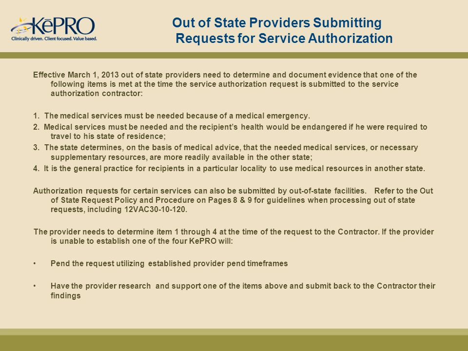 Out of State Providers Submitting Requests for Service Authorization Effective March 1, 2013 out of state providers need to determine and document evidence that one of the following items is met at the time the service authorization request is submitted to the service authorization contractor: 1.