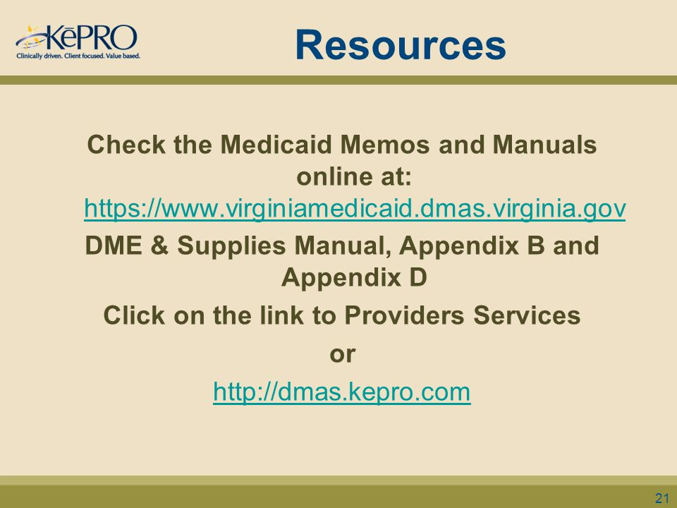 Resources Check the Medicaid Memos and Manuals online at: https://www.virginiamedicaid.dmas.virginia.gov https://www.virginiamedicaid.dmas.virginia.gov DME & Supplies Manual, Appendix B and Appendix D Click on the link to Providers Services or http://dmas.kepro.com 21