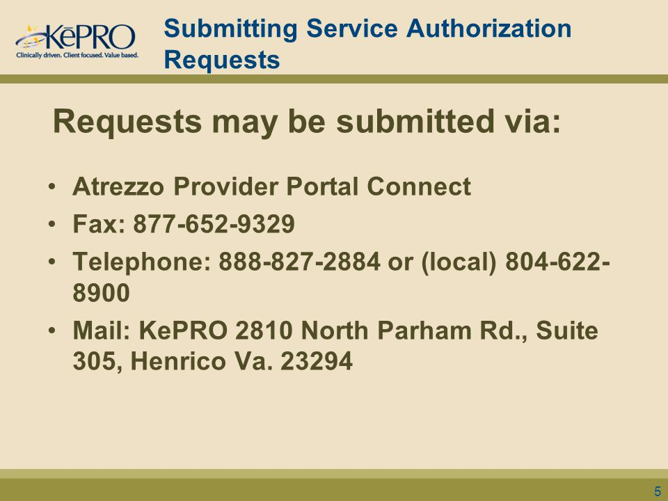 Submitting Service Authorization Requests Requests may be submitted via: Atrezzo Provider Portal Connect Fax: 877-652-9329 Telephone: 888-827-2884 or (local) 804-622- 8900 Mail: KePRO 2810 North Parham Rd., Suite 305, Henrico Va.