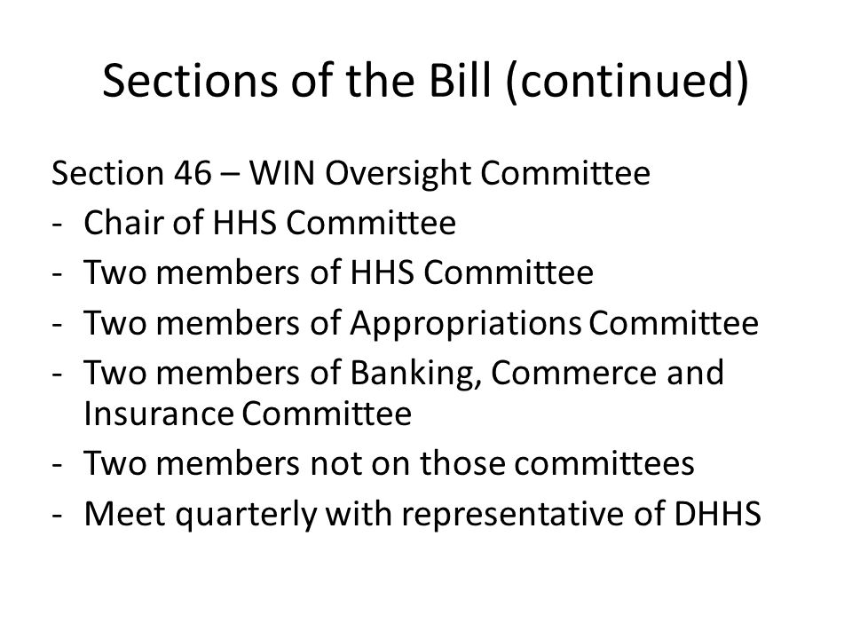 Sections of the Bill (continued) Section 46 – WIN Oversight Committee -Chair of HHS Committee -Two members of HHS Committee -Two members of Appropriat