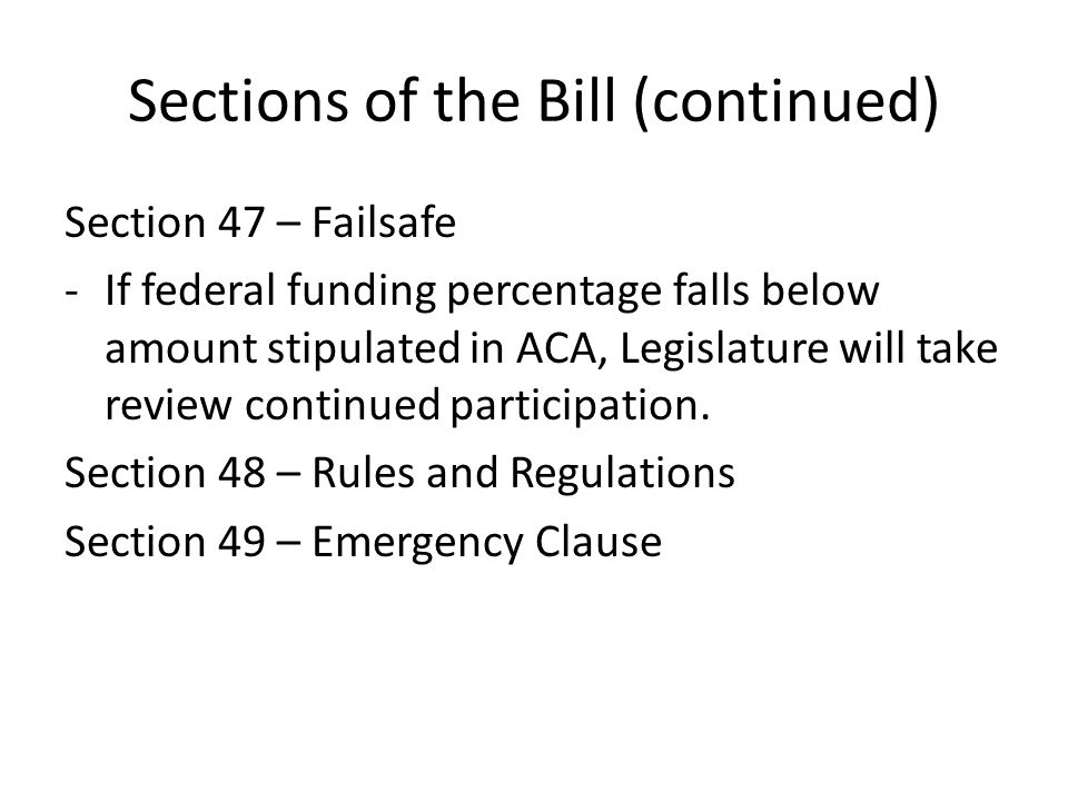 Sections of the Bill (continued) Section 47 – Failsafe -If federal funding percentage falls below amount stipulated in ACA, Legislature will take revi