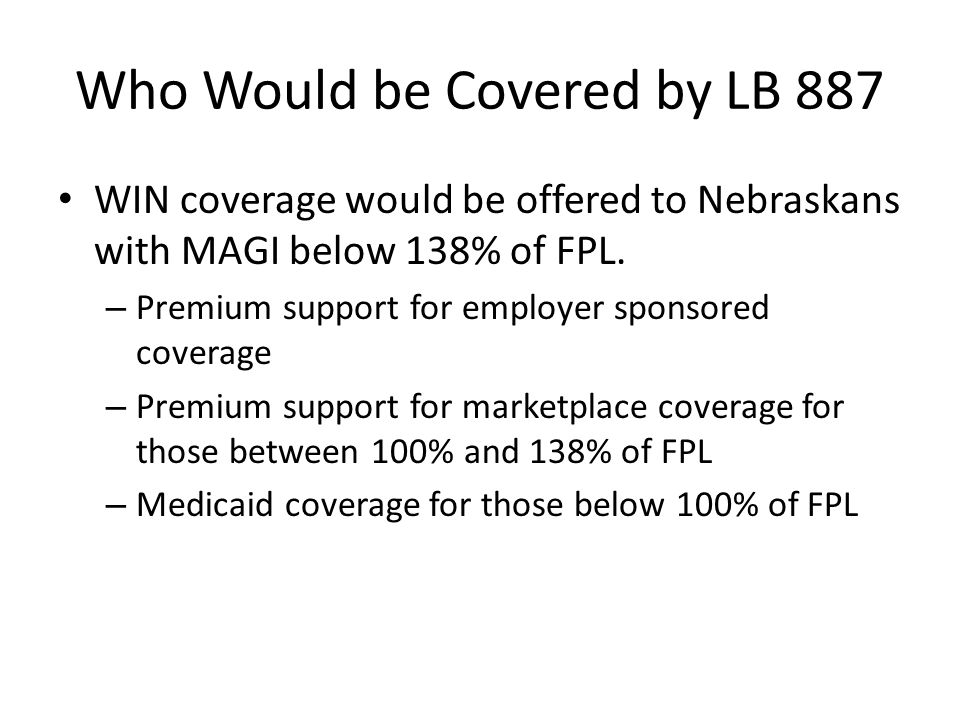 Who Would be Covered by LB 887 WIN coverage would be offered to Nebraskans with MAGI below 138% of FPL. – Premium support for employer sponsored cover