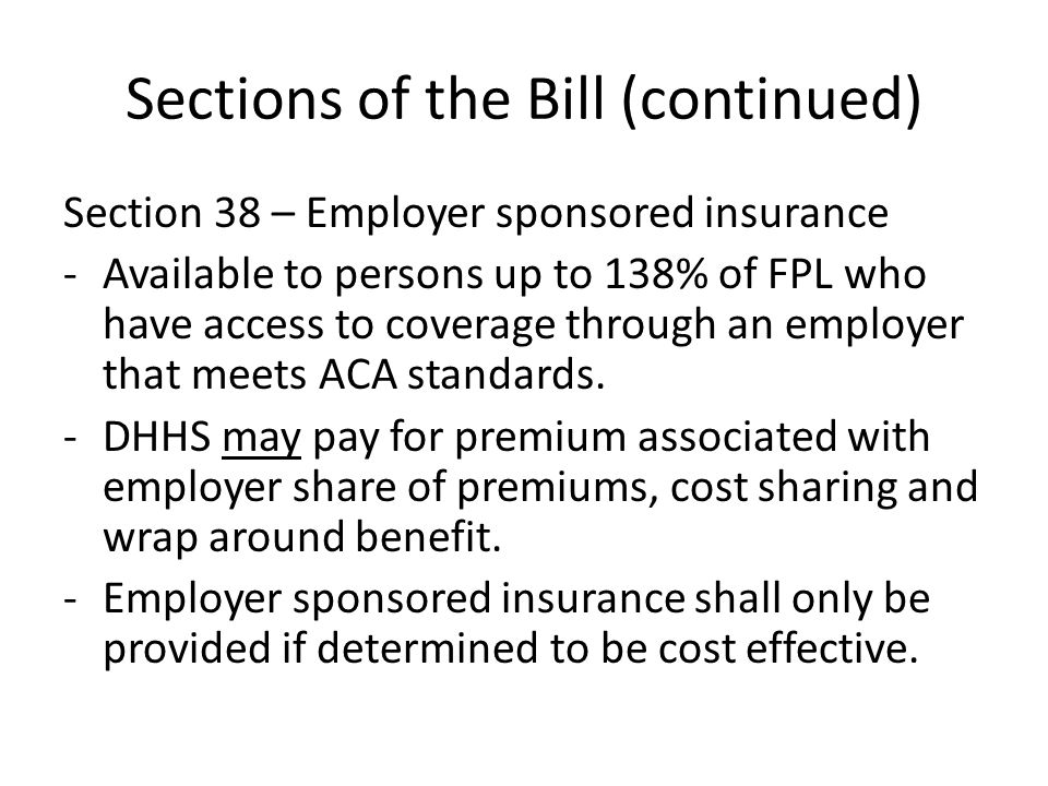 Sections of the Bill (continued) Section 38 – Employer sponsored insurance -Available to persons up to 138% of FPL who have access to coverage through