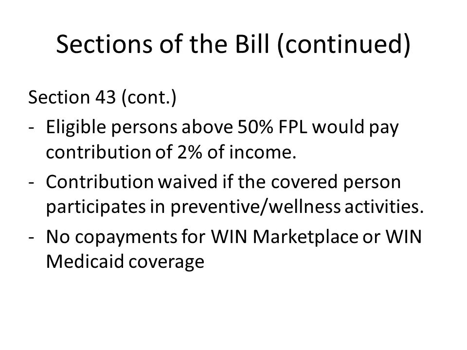 Sections of the Bill (continued) Section 43 (cont.) -Eligible persons above 50% FPL would pay contribution of 2% of income. -Contribution waived if th