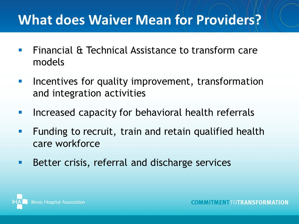 What does Waiver Mean for Providers?  Financial & Technical Assistance to transform care models  Incentives for quality improvement, transformation