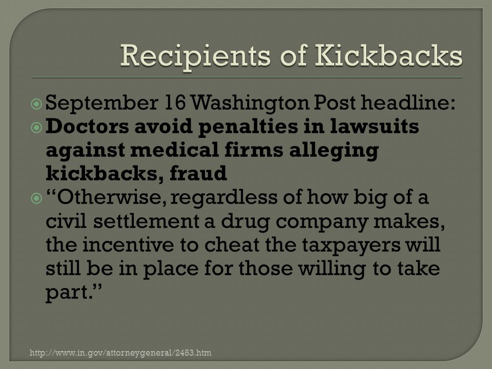  September 16 Washington Post headline:  Doctors avoid penalties in lawsuits against medical firms alleging kickbacks, fraud  Otherwise, regardless of how big of a civil settlement a drug company makes, the incentive to cheat the taxpayers will still be in place for those willing to take part. http://www.in.gov/attorneygeneral/2453.htm