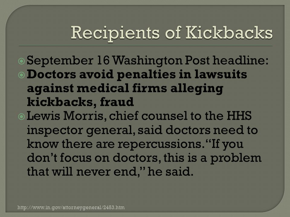  September 16 Washington Post headline:  Doctors avoid penalties in lawsuits against medical firms alleging kickbacks, fraud  Lewis Morris, chief counsel to the HHS inspector general, said doctors need to know there are repercussions. If you don't focus on doctors, this is a problem that will never end, he said.