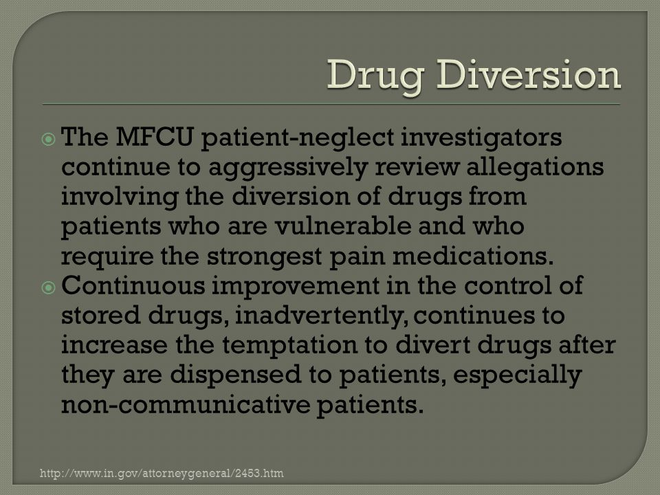  The MFCU patient-neglect investigators continue to aggressively review allegations involving the diversion of drugs from patients who are vulnerable and who require the strongest pain medications.