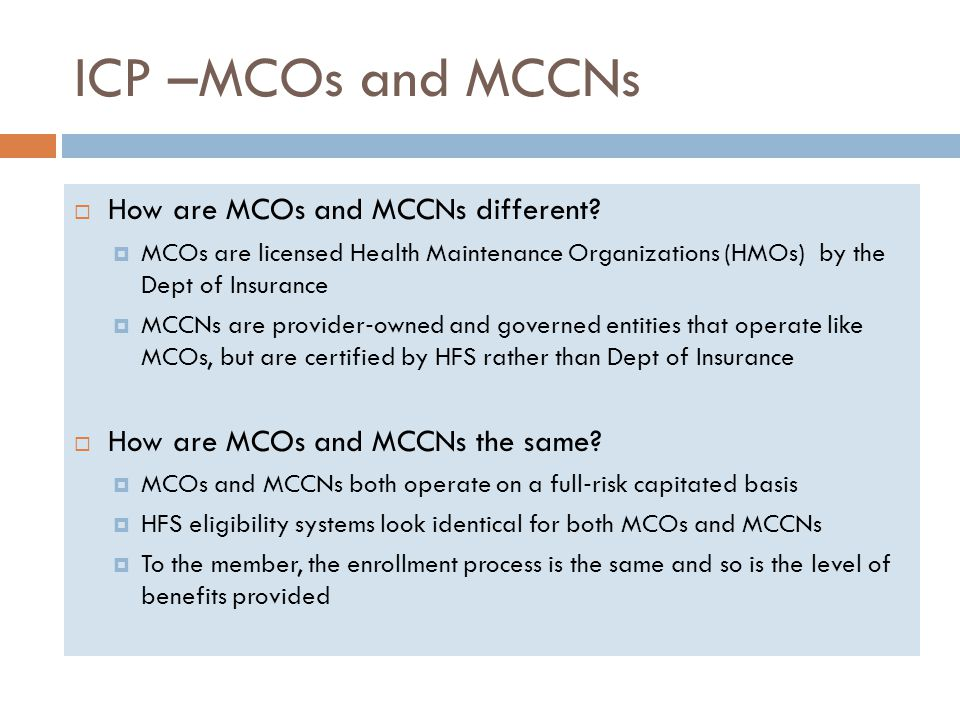 ICP –MCOs and MCCNs  How are MCOs and MCCNs different?  MCOs are licensed Health Maintenance Organizations (HMOs) by the Dept of Insurance  MCCNs a