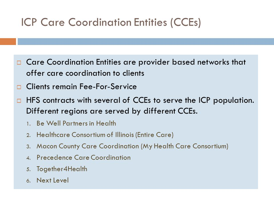 ICP Care Coordination Entities (CCEs)  Care Coordination Entities are provider based networks that offer care coordination to clients  Clients remain Fee-For-Service  HFS contracts with several of CCEs to serve the ICP population.