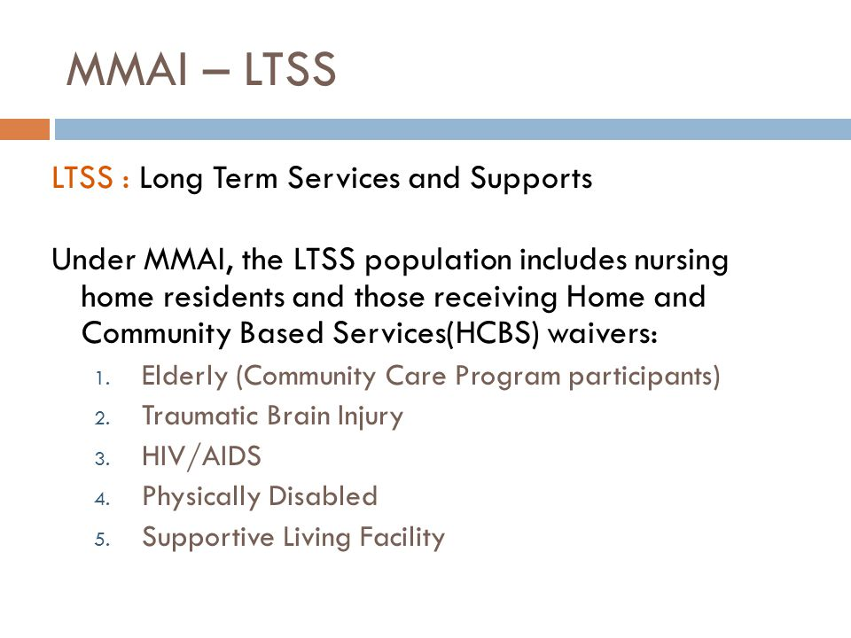 MMAI – LTSS LTSS : Long Term Services and Supports Under MMAI, the LTSS population includes nursing home residents and those receiving Home and Community Based Services(HCBS) waivers: 1.