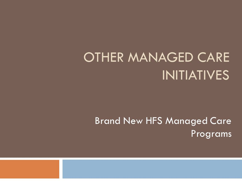 OTHER MANAGED CARE INITIATIVES Brand New HFS Managed Care Programs