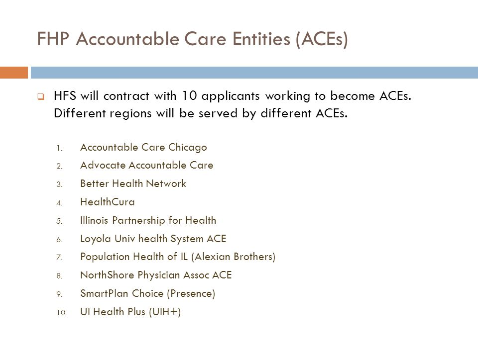 FHP Accountable Care Entities (ACEs)  HFS will contract with 10 applicants working to become ACEs. Different regions will be served by different ACEs