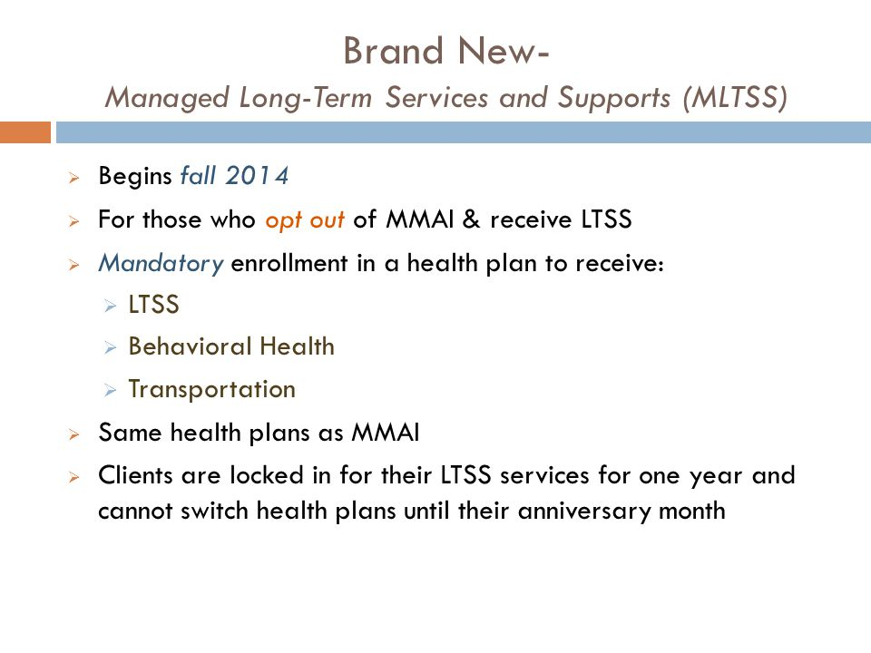 Brand New- Managed Long-Term Services and Supports (MLTSS)  Begins fall 2014  For those who opt out of MMAI & receive LTSS  Mandatory enrollment in