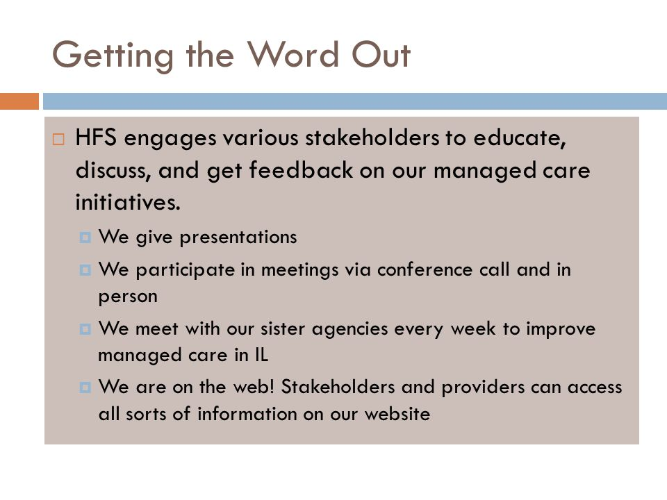 Getting the Word Out  HFS engages various stakeholders to educate, discuss, and get feedback on our managed care initiatives.  We give presentations