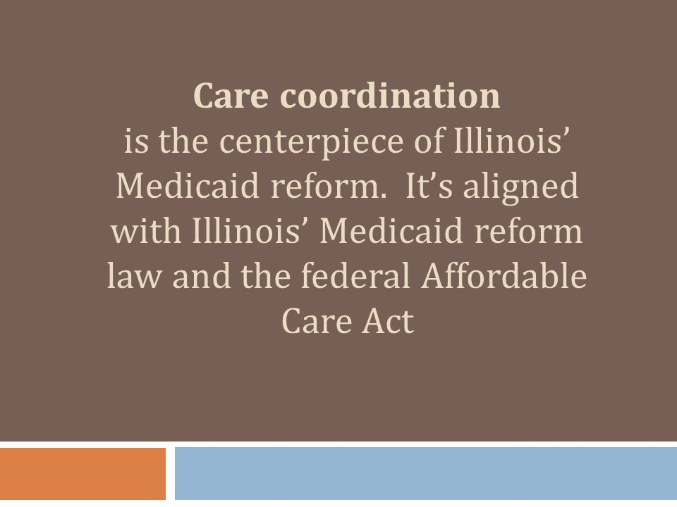 Care coordination is the centerpiece of Illinois' Medicaid reform. It's aligned with Illinois' Medicaid reform law and the federal Affordable Care Act
