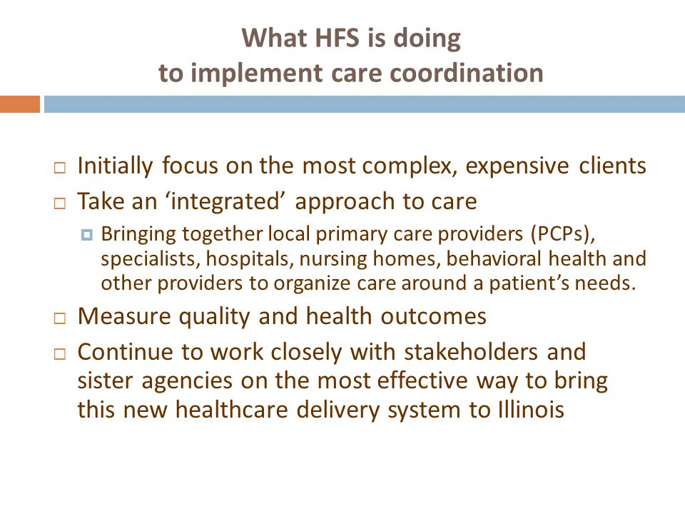 What HFS is doing to implement care coordination  Initially focus on the most complex, expensive clients  Take an 'integrated' approach to care  Bringing together local primary care providers (PCPs), specialists, hospitals, nursing homes, behavioral health and other providers to organize care around a patient's needs.