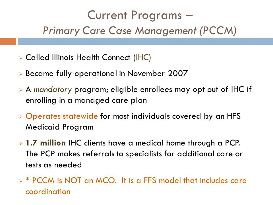 Current Programs – Primary Care Case Management (PCCM)  Called Illinois Health Connect (IHC)  Became fully operational in November 2007  A mandatory program; eligible enrollees may opt out of IHC if enrolling in a managed care plan  Operates statewide for most individuals covered by an HFS Medicaid Program  1.7 million IHC clients have a medical home through a PCP.