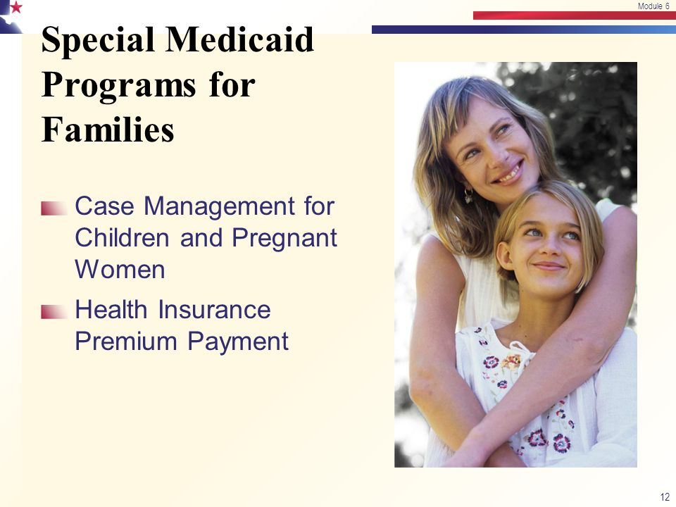 Special Medicaid Programs for Families Case Management for Children and Pregnant Women Health Insurance Premium Payment 12 Module 6