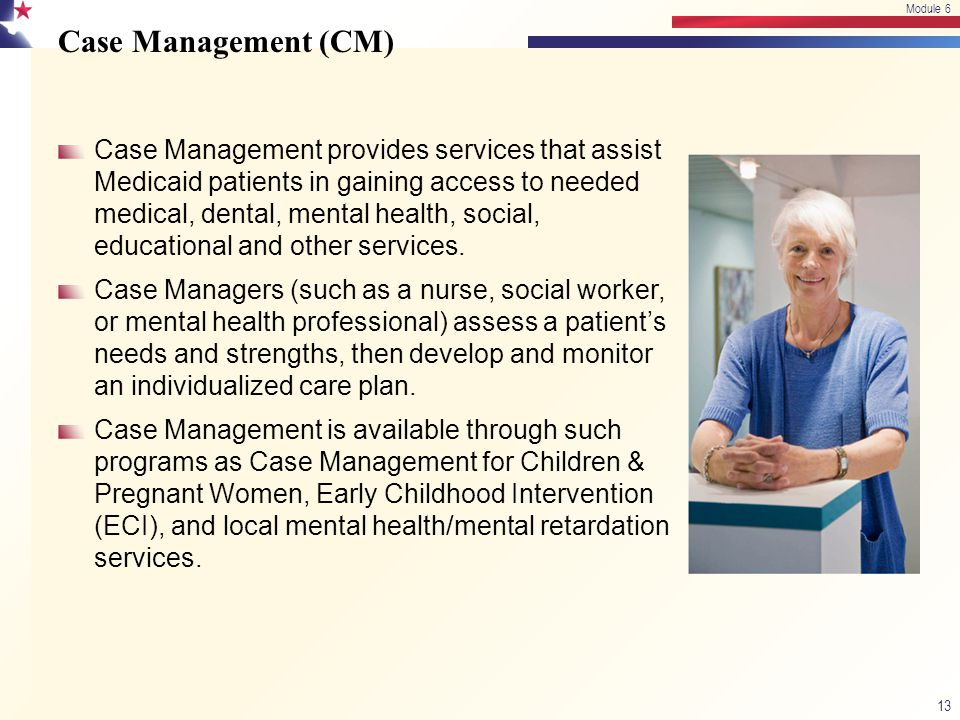 Case Management (CM) Case Management provides services that assist Medicaid patients in gaining access to needed medical, dental, mental health, socia
