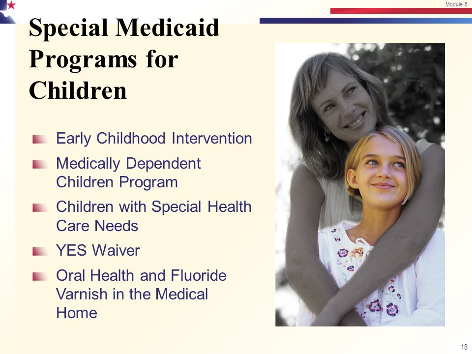 Special Medicaid Programs for Children 18 Module 6 Early Childhood Intervention Medically Dependent Children Program Children with Special Health Care