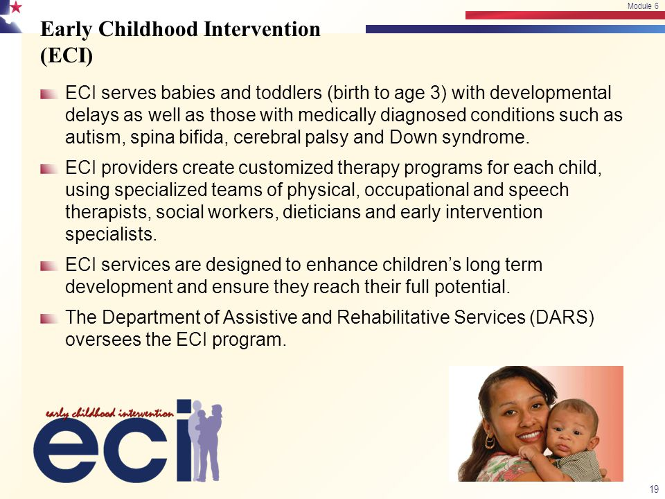 Early Childhood Intervention (ECI) ECI serves babies and toddlers (birth to age 3) with developmental delays as well as those with medically diagnosed