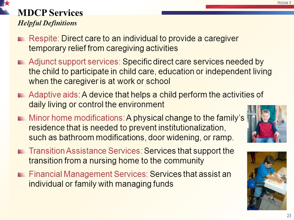 MDCP Services Helpful Definitions Respite: Direct care to an individual to provide a caregiver temporary relief from caregiving activities Adjunct sup