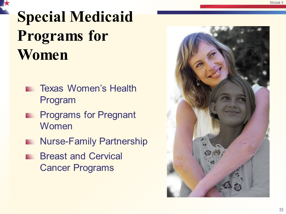 Special Medicaid Programs for Women 33 Module 6 Texas Women's Health Program Programs for Pregnant Women Nurse-Family Partnership Breast and Cervical